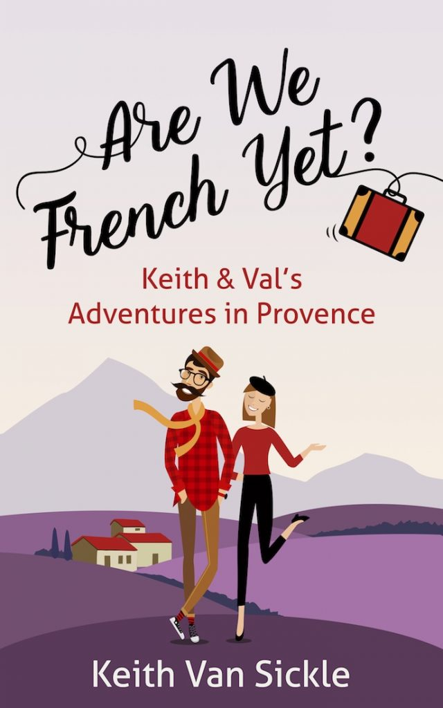 'Are we French yet?' an American's perspective of becoming French whilst living in Provence by Keith Van Sickle